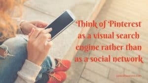 Think of Pinterest as a visual search engine rather than as a social network.