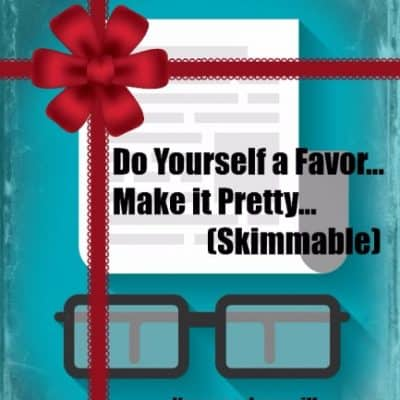 Do Yourself a Favor – Make it Pretty (Skimmable)